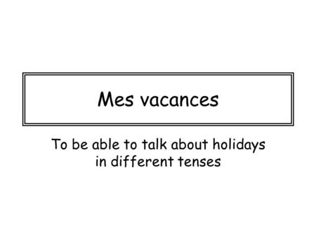 Mes vacances To be able to talk about holidays in different tenses.