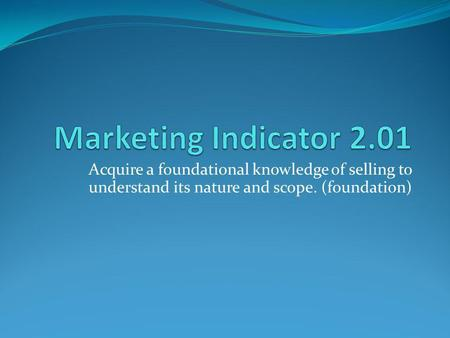 Marketing Indicator 2.01 Acquire a foundational knowledge of selling to understand its nature and scope. (foundation)