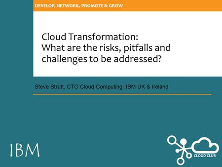 IBM DEVELOP, NETWORK, PROMOTE & GROW Cloud Transformation: What are the risks, pitfalls and challenges to be addressed? Steve Strutt, CTO Cloud Computing,