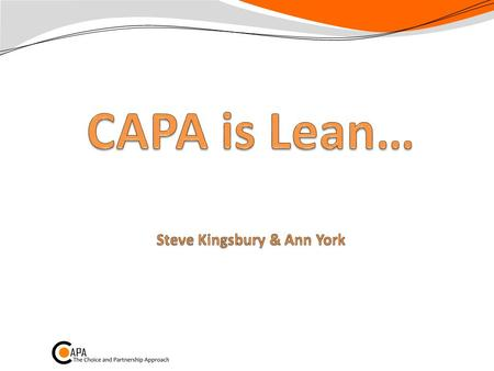 CAPA is Lean p198-199 Toyota mantra: People + Brilliant processes = Amazing results Always: Add value Smooth flow Pull not push Make decisions slowly,