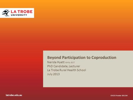 Latrobe.edu.au CRICOS Provider 00115M Beyond Participation to Coproduction Nerida Hyett MHSc BOT PhD Candidate, Lecturer La Trobe Rural Health School July.