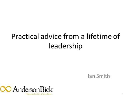 Practical advice from a lifetime of leadership Ian Smith 1.