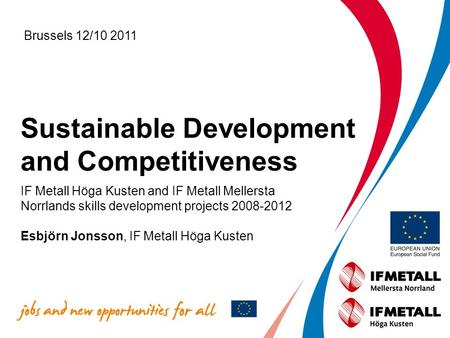 Sustainable Development and Competitiveness IF Metall Höga Kusten and IF Metall Mellersta Norrlands skills development projects 2008-2012 Esbjörn Jonsson,