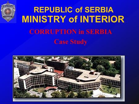 REPUBLIC of SERBIA MINISTRY of INTERIOR CORRUPTION in SERBIA Case Study.