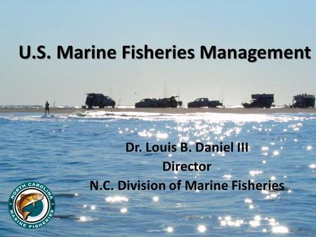 U.S. Marine Fisheries Management Dr. Louis B. Daniel III Director N.C. Division of Marine Fisheries.