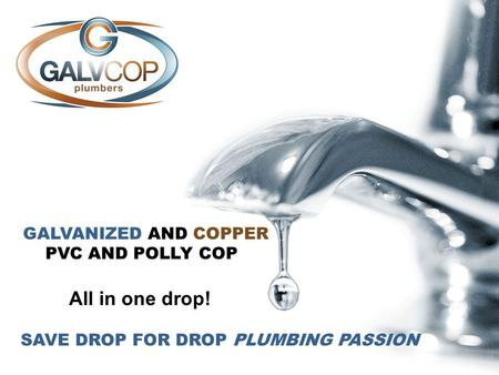 GALVANIZED AND COPPER PVC AND POLLY COP All in one drop! SAVE DROP FOR DROP PLUMBING PASSION.