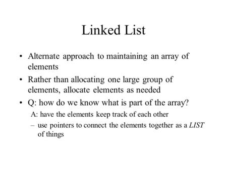 Linked List Alternate approach to maintaining an array of elements Rather than allocating one large group of elements, allocate elements as needed Q: how.