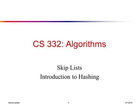 David Luebke 1 6/7/2014 CS 332: Algorithms Skip Lists Introduction to Hashing.