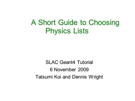 A Short Guide to Choosing Physics Lists SLAC Geant4 Tutorial 6 November 2009 Tatsumi Koi and Dennis Wright.