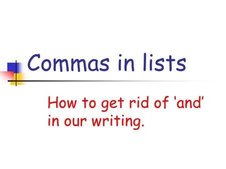 Commas in lists How to get rid of and in our writing.
