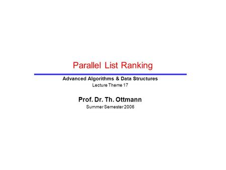 Parallel List Ranking Advanced Algorithms & Data Structures Lecture Theme 17 Prof. Dr. Th. Ottmann Summer Semester 2006.