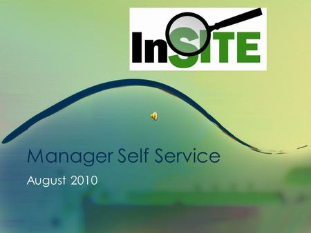 Manager Self Service August 2010 InSITE Self Service Manager Self Service Presentation This presentation is approximately 10 minutes in length. This.