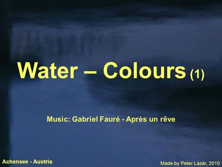 Water – Colours (1) Music: Gabriel Fauré - Après un rêve Made by Peter Lázár, 2010 Achensee - Austria.