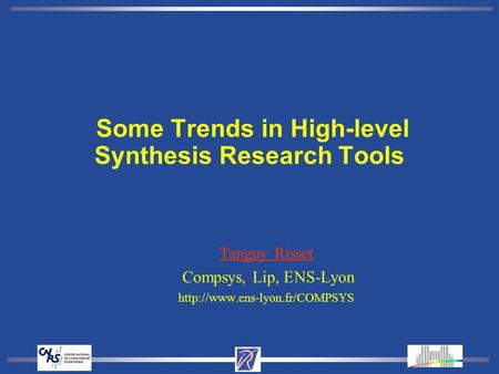 Some Trends in High-level Synthesis Research Tools Tanguy Risset Compsys, Lip, ENS-Lyon