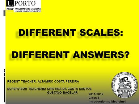2011-2012 Class 6 Introduction to Medicine I DIFFERENT SCALES: DIFFERENT ANSWERS? DIFFERENT SCALES: DIFFERENT ANSWERS?