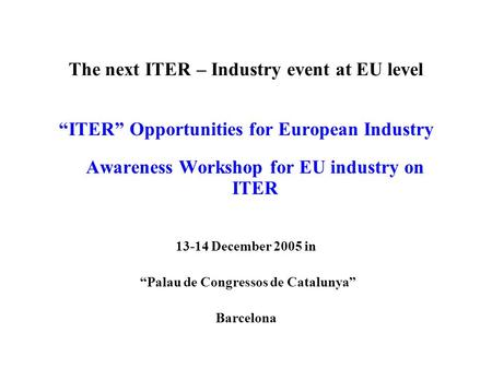 The next ITER – Industry event at EU level ITER Opportunities for European Industry Awareness Workshop for EU industry on ITER 13-14 December 2005 in Palau.