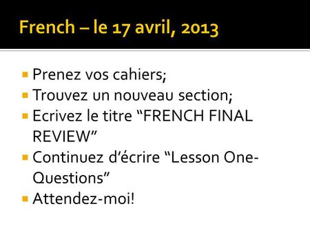 French – le 17 avril, 2013 Prenez vos cahiers;