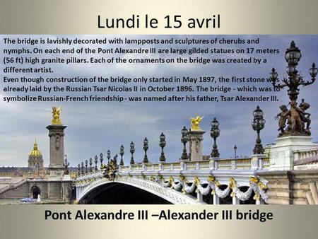 Lundi le 15 avril The bridge is lavishly decorated with lampposts and sculptures of cherubs and nymphs. On each end of the Pont Alexandre III are large.