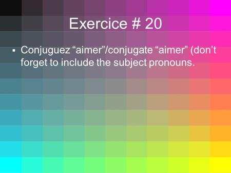 Exercice # 20 Conjuguez aimer/conjugate aimer (dont forget to include the subject pronouns.