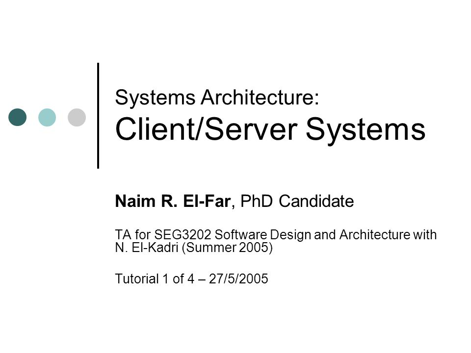 Systems Architecture Client Server Systems Naim R El Far Phd Candidate Ta For Seg3202 Software Design And Architecture With N El Kadri Summer 2005 Ppt Download