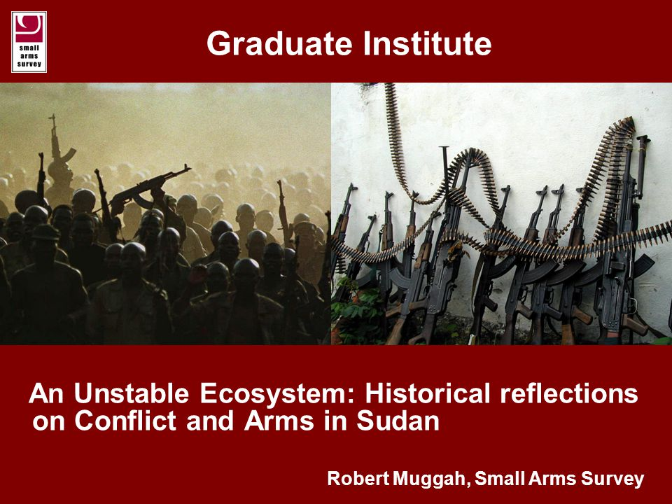 Graduate Institute An Unstable Ecosystem: Historical reflections on  Conflict and Arms in Sudan Robert Muggah, Small Arms Survey. - ppt download