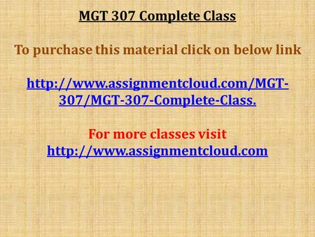 MGT 307 Complete Class To purchase this material click on below link  307/MGT-307-Complete-Class. For more classes visit.