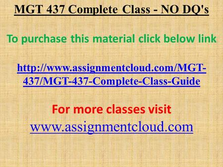 MGT 437 Complete Class - NO DQ's To purchase this material click below link  437/MGT-437-Complete-Class-Guide For more.