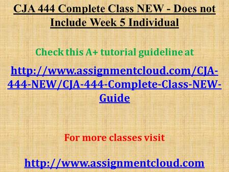 CJA 444 Complete Class NEW - Does not Include Week 5 Individual Check this A+ tutorial guideline at  444-NEW/CJA-444-Complete-Class-NEW-