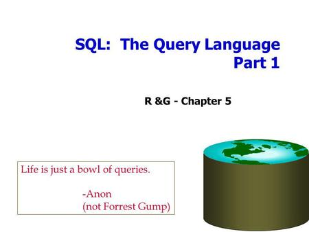 SQL: The Query Language Part 1 R &G - Chapter 5 Life is just a bowl of queries. -Anon (not Forrest Gump)