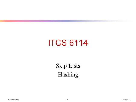 David Luebke 1 6/7/2014 ITCS 6114 Skip Lists Hashing.