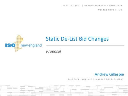 MAY 10, 2012 | NEPOOL MARKETS COMMITTEE WESTBOROUGH, MA Andrew Gillespie PRINCIPAL ANALYST | MARKET DEVELOPMENT Proposal Static De-List Bid Changes.