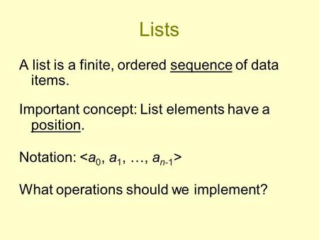 Lists A list is a finite, ordered sequence of data items. Important concept: List elements have a position. Notation: What operations should we implement?