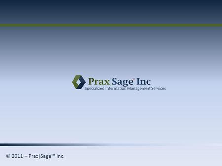 Specialized Information Management Services © 2011 – Prax|Sage Inc.