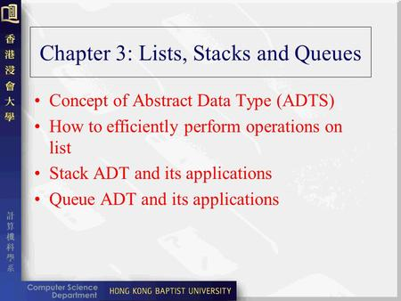 Chapter 3: Lists, Stacks and Queues Concept of Abstract Data Type (ADTS) How to efficiently perform operations on list Stack ADT and its applications Queue.