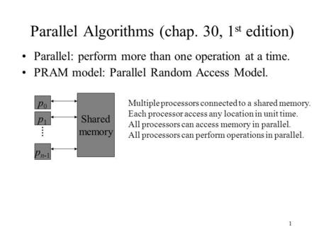 1 Parallel Algorithms (chap. 30, 1 st edition) Parallel: perform more than one operation at a time. PRAM model: Parallel Random Access Model. p0p0 p1p1.