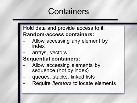 Hold data and provide access to it. Random-access containers: -Allow accessing any element by index -arrays, vectors Sequential containers: -Allow accessing.