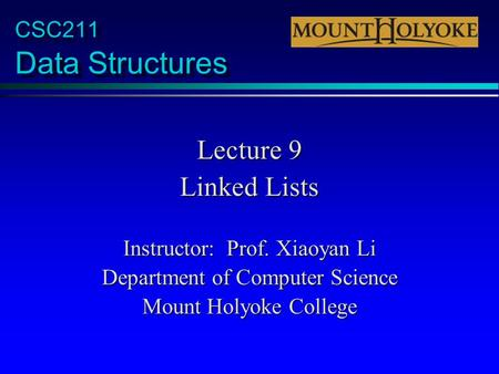 CSC211 Data Structures Lecture 9 Linked Lists Instructor: Prof. Xiaoyan Li Department of Computer Science Mount Holyoke College.