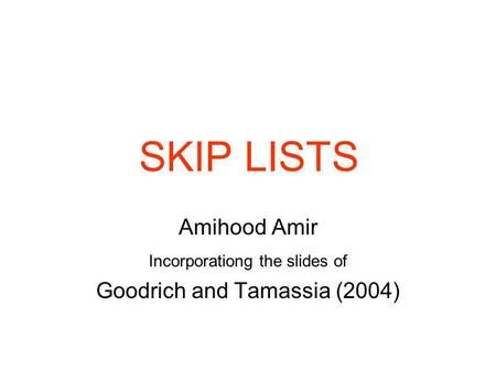 SKIP LISTS Amihood Amir Incorporationg the slides of Goodrich and Tamassia (2004)
