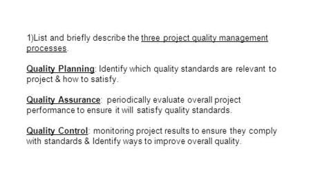 1)List and briefly describe the three project quality management processes. Quality Planning: Identify which quality standards are relevant to project.