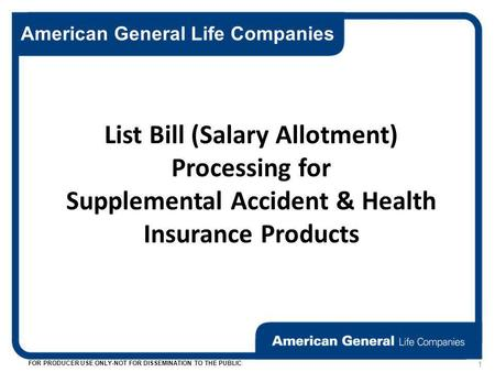 American General Life Companies FOR PRODUCER USE ONLY-NOT FOR DISSEMINATION TO THE PUBLIC 1 List Bill (Salary Allotment) Processing for Supplemental Accident.