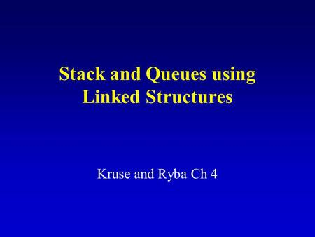 Stack and Queues using Linked Structures Kruse and Ryba Ch 4.
