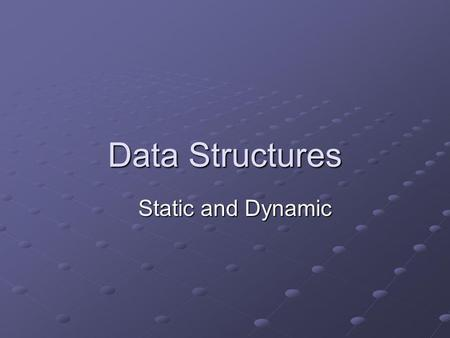 Data Structures Static and Dynamic.