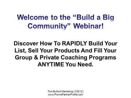 Discover How To RAPIDLY Build Your List, Sell Your Products And Fill Your Group & Private Coaching Programs ANYTIME You Need. Tom Buford Marketing | ©2012.