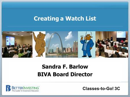 Sandra F. Barlow BIVA Board Director Classes-to-Go! 3C Creating a Watch List Sandra F. Barlow BIVA Board Director.