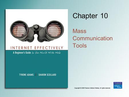 Chapter 10 Mass Communication Tools. Copyright © 2006 Pearson Addison-Wesley. All rights reserved. 10-2 Mass Communication One person or agency communicating.