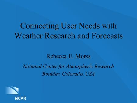 List of Nominations Connecting User Needs with Weather Research and Forecasts Rebecca E. Morss National Center for Atmospheric Research Boulder, Colorado,
