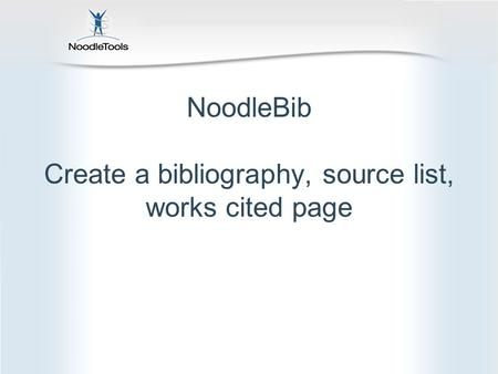 NoodleBib Create a bibliography, source list, works cited page.