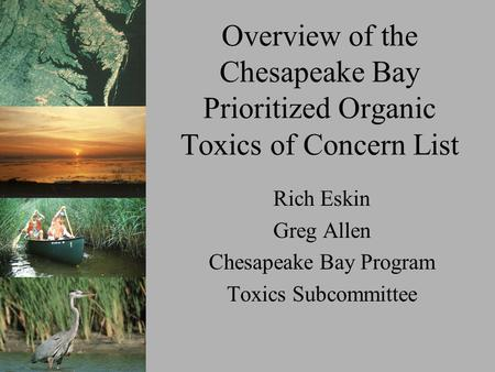 Overview of the Chesapeake Bay Prioritized Organic Toxics of Concern List Rich Eskin Greg Allen Chesapeake Bay Program Toxics Subcommittee.