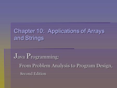 Chapter 10: Applications of Arrays and Strings J ava P rogramming: From Problem Analysis to Program Design, From Problem Analysis to Program Design, Second.