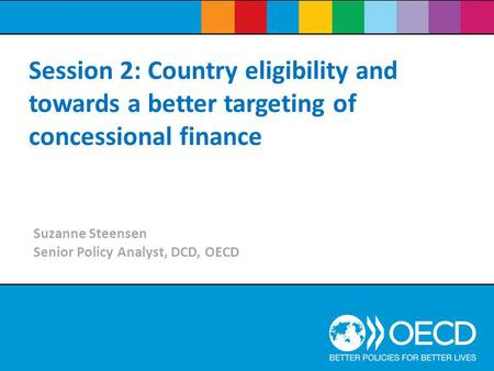 Session 2: Country eligibility and towards a better targeting of concessional finance Suzanne Steensen Senior Policy Analyst, DCD, OECD.